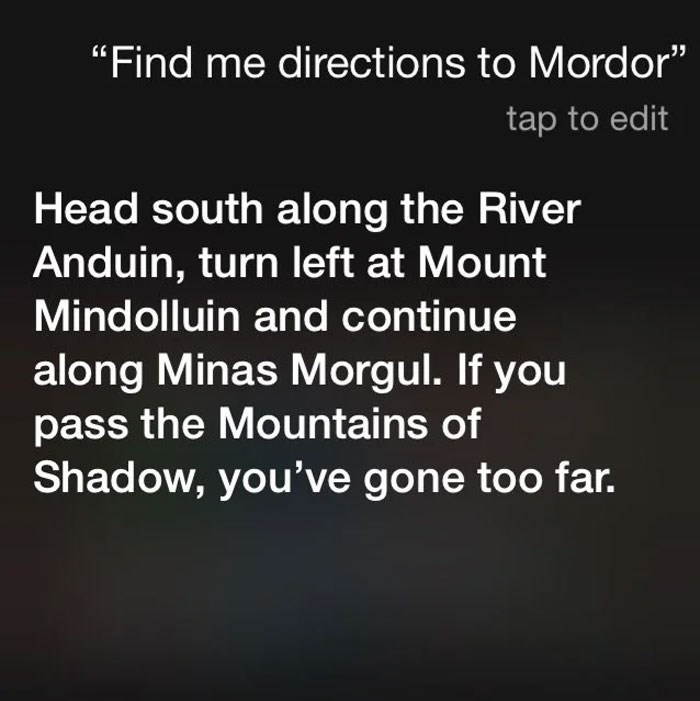 "Text - ""Find me directions to Mordor"" tap to edit Head south along the River Anduin, turn left at Mount Mindolluin and continue along Minas Morgul. If you pass the Mountains of Shadow, you've gone too far."