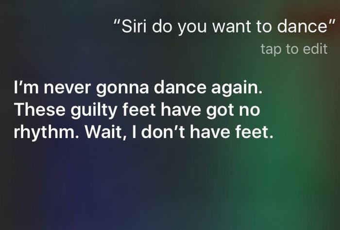 "Text - ""Siri do you want to dance"" tap to edit I'm never gonna dance again. These guilty feet have got no rhythm. Wait, I don't have feet."