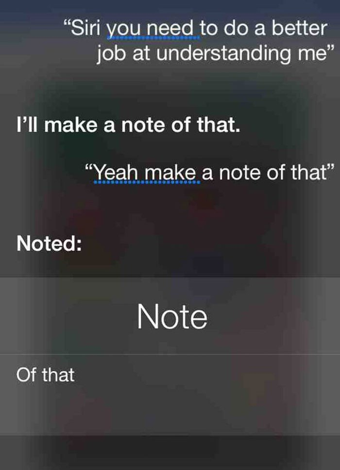 "Text - ""Siri you need to do a better job at understanding me"" I'll make a note of that. ""Yeah make a note of that"" Noted: Note Of that"