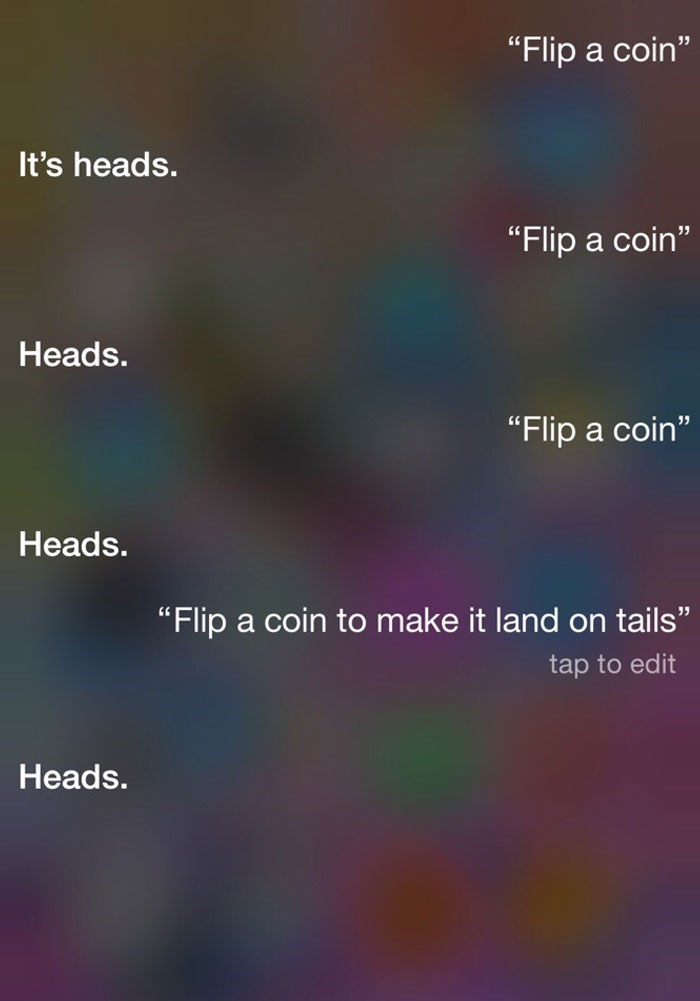"Text - ""Flip a coin"" It's heads. ""Flip a coin"" Heads. ""Flip a coin"" 11 Heads. ""Flip a coin to make it land on tails"" tap to edit Heads."