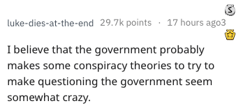 Text - luke-dies-at-the-end 29.7k points17 hours ago3 I believe that the government probably makes some conspiracy theories to try to make questioning the government seem somewhat crazy