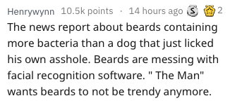 "Text - Henrywynn 10.5k points 14 hours ago The news report about beards containing more bacteria than a dog that just licked his own asshole. Beards are messing with facial recognition software. "" The Man"" wants beards to not be trendy anymore 2"