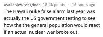 Text - AvailableWrongdoer 18.4k points 16 hours ago The Hawaii nuke false alarm last year was actually the US government testing to see how the the general population would react if an actual nuclear war broke out.