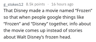 "Text - g_stokes12 8.5k points 16 hours ago That Disney made a movie named ""Frozen"" so that when people google things like ""Frozen"" and ""Disney"" together, info about the movie comes up instead of stories about Walt Disney's frozen head."