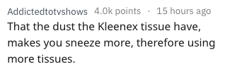 Text - Addictedtotvshows 4.0k points 15 hours ago That the dust the Kleenex tissue have, makes you sneeze more, therefore using more tissues.