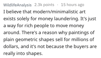 Text - WildlifeAnalysis 2.3k points 15 hours ago I believe that modern/minimalistic art exists solely for money laundering. It's just a way for rich people to move money around. There's a reason why paintings of plain geometric shapes sell for millions of dollars, and it's not because the buyers are really into shapes.