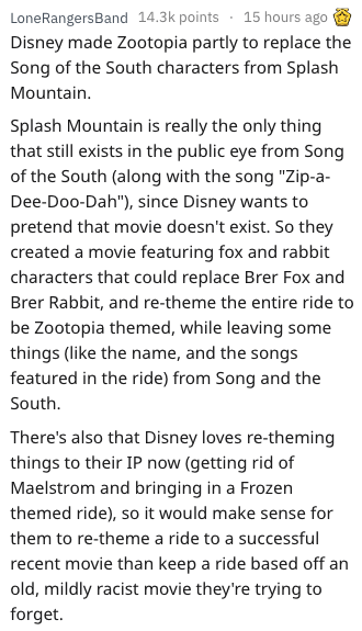 "Text - 15 hours ago LoneRangersBand 14.3k points Disney made Zootopia partly to replace the Song of the South characters from Splash Mountain. Splash Mountain is really the only thing that still exists in the public eye from Song of the South (along with the song ""Zip-a Dee-Doo-Dah""), since Disney wants to pretend that movie doesn't exist. So they created a movie featuring fox and rabbit characters that could replace Brer Fox and Brer Rabbit, and re-theme the entire ride to be Zootopia themed, w"