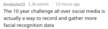 Text - Emdizzle22 1.3k points 13 hours ago The 10 year challenge all over social media is actually a way to record and gather more facial recognition data