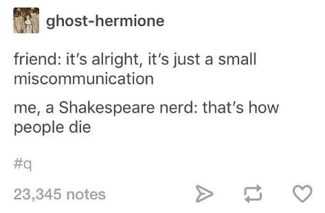 Shakespeare meme - Text - ghost-hermione friend: it's alright, it's just a small miscommunication me, a Shakespeare nerd: that's how people die #q 23,345 notes A
