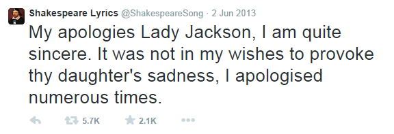 Shakespeare meme - Text - Shakespeare Lyrics @ShakespeareSong 2 Jun 2013 My apologies Lady Jackson, I am quite sincere. It was not in my wishes to provoke thy daughter's sadness, I apologised numerous times. 2.1K 5.7K