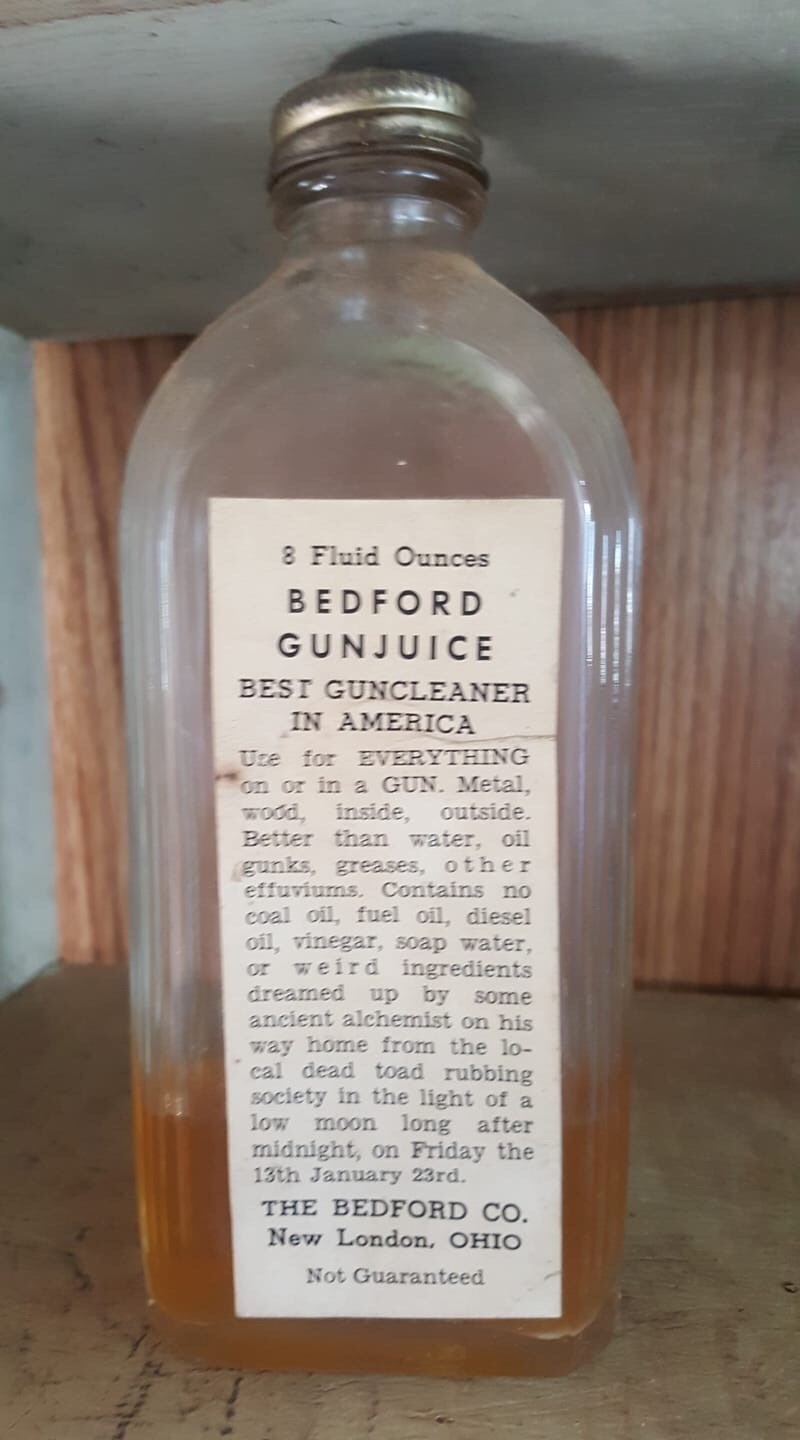 Bottle - 8 Fluid Ounces BEDFORD GUNJUICE BESI GUNCLEANER IN AMERICA Uce for EVERYTHING on or in a GUN. Metal, wood, inside, Better than water, oil gunks, greases, other effuviums. Contains no coal oil, fuel oil, diesel oil, vinegar, soap water weird ingredients dreamed up by some ancient alchemist on his way home from the lo- cal dead toad rubbing society in the light of a low outside. or moon long after midnight, on Friday the 13th January 23rd. THE BEDFORD CO. New London, OHIO Not Guaranteed