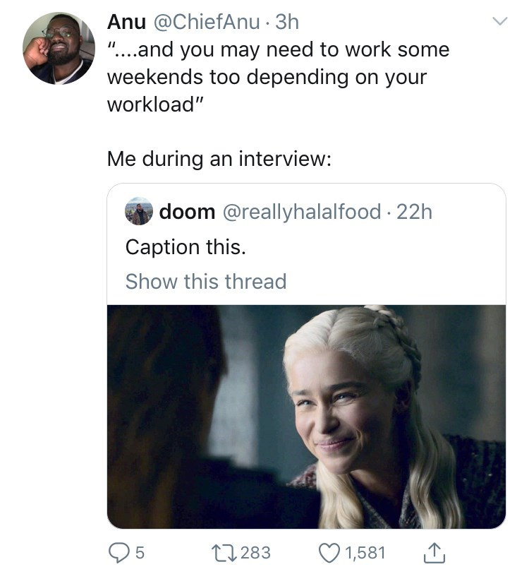 "meme - Text - Anu @ChiefAnu 3h ""....and you may need to work some weekends too depending on your II workload"" Me during an interview: doom @reallyhalalfood 22h Caption this. Show this thread 5 1,581 11283"