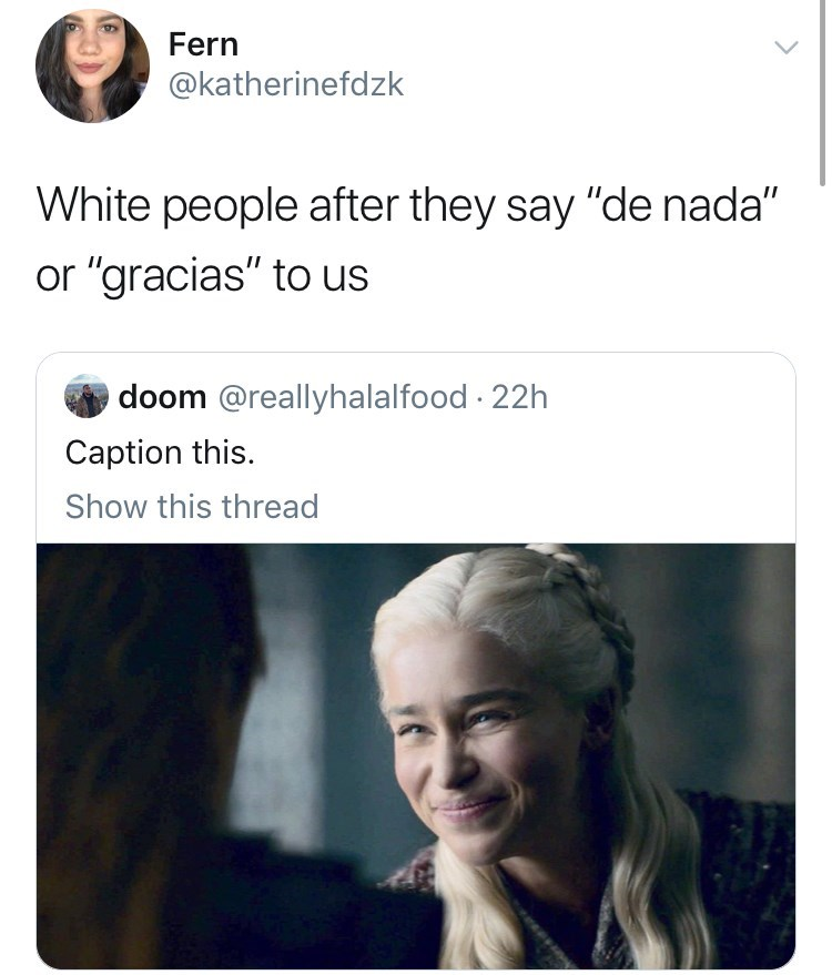 "meme - Hair - Fern @katherinefdzk White people after they say ""de nada"" or ""gracias"" to us doom @reallyhalalfood 22h Caption this. Show this thread"