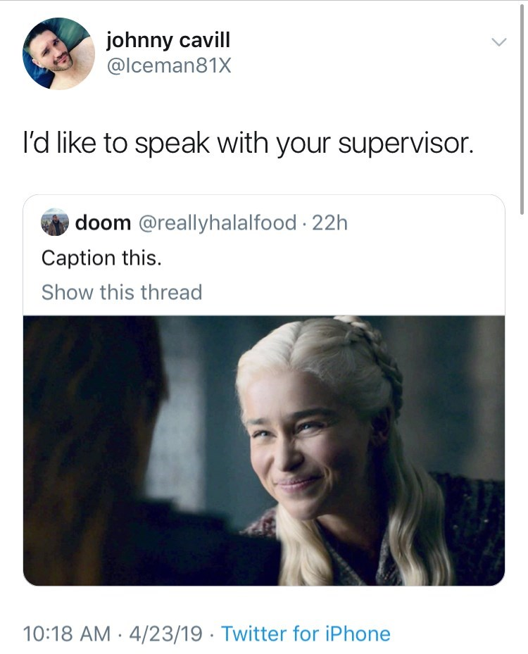 meme - Text - johnny cavill @Iceman81X I'd like to speak with your supervisor. doom @reallyhalalfood 22h Caption this. Show this thread 10:18 AM 4/23/19 Twitter for iPhone