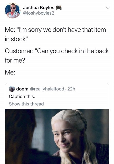 "meme - Text - Joshua Boyles @joshyboyles2 Me: ""I'm sorry we don't have that item in stock"" Customer: ""Can you check in the back for me?"" Me: doom @reallyhalalfood 22h Caption this Show this thread"