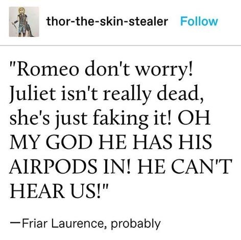 """Tumblr text that reads, """"'Romeo, don't worry! Juliet isn't really dead, she's just faking it! OH MY GOD HE HAS HIS AIRPODS IN! HE CAN'T HEAR US!' - Friar Laurence, probably"""""""