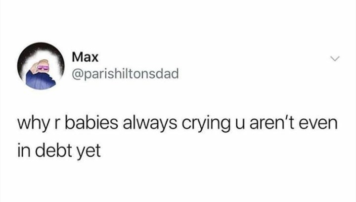 """Funny tweet that reads, """"Why r babies always crying u aren't even in debt yet"""""""