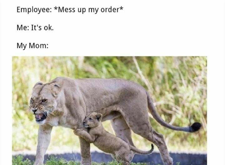 random meme about your mom yelling at the staff if they mess up your order