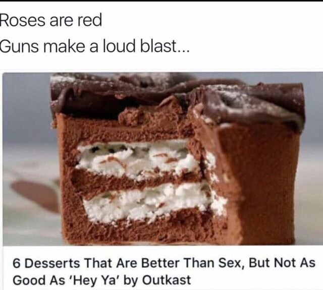 """Caption that reads, """"Roses are red, guns make a loud blast..."""" above a pic of a piece of cake and headline text that reads, """"6 desserts that are better than sex, but not as good as 'Hey Ya' by Outkast"""""""