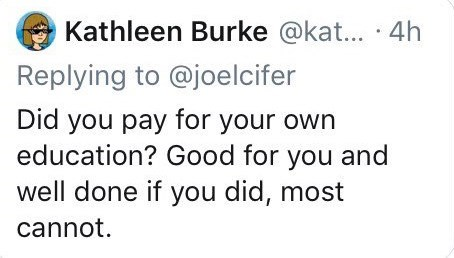 Text - Kathleen Burke @kat... 4h Replying to @joelcifer Did you pay for your own education? Good for you and well done if you did, most cannot.