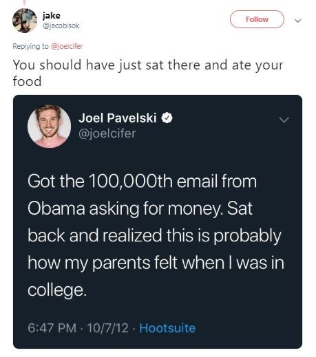 Text - jake @jacobisok Follow Replying to @joelcifer You should have just sat there and ate your food Joel Pavelski @joelcifer Got the 100,000th email from Obama asking for money. Sat back and realized this is probably how my parents felt when I was in college 6:47 PM 10/7/12 Hootsuite