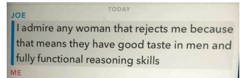 "Text that reads, ""I admire any woman that rejects me because that means they have good taste in men and fully functional reasoning skills"""