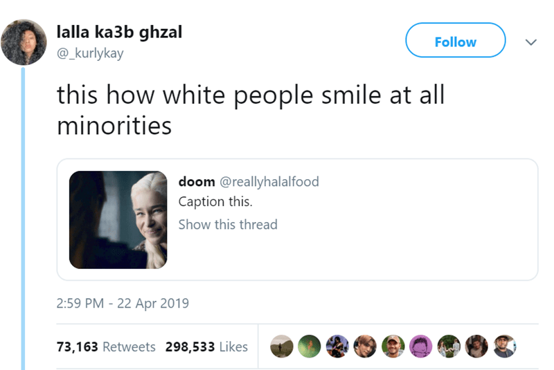 Text - lalla ka3b ghzal Follow @_kurlykay this how white people smile at all minorities doom @reallyhalalfood Caption this. Show this thread 2:59 PM 22 Apr 2019 73,163 Retweets 298,533 Likes