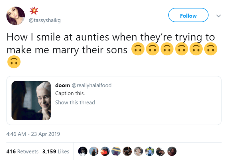 Text - Follow @tassyshaikg How I smile at aunties when they're trying to make me marry their sons doom @reallyhalalfood Caption this Show this thread 4:46 AM -23 Apr 2019 416 Retweets 3,159 Likes