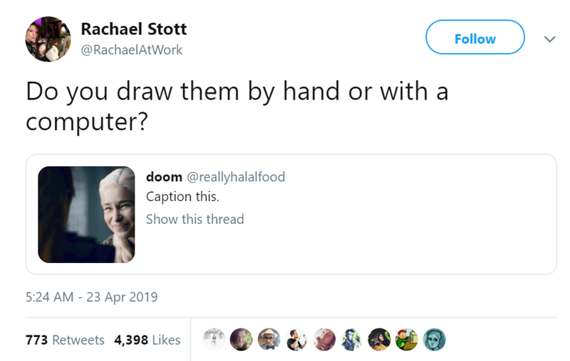 Text - Rachael Stott Follow @RachaelAtWork Do you draw them by hand or with a computer? doom @reallyhalalfood Caption this Show this thread 5:24 AM - 23 Apr 2019 773 Retweets 4,398 Likes
