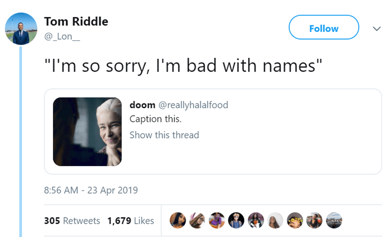 """Text - Tom Riddle Follow @_Lon_ """"I'm so sorry, I'm bad with names"""" doom @reallyhalalfood Caption this Show this thread 8:56 AM 23 Apr 2019 305 Retweets 1,679 Likes"""