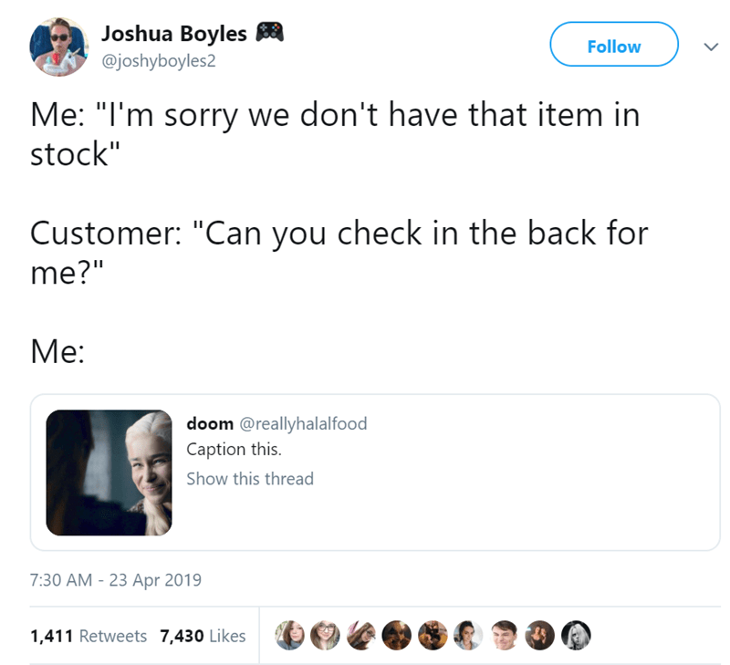 """Text - Joshua Boyles Follow @joshyboyles2 Me: """"I'm sorry we don't have that item in stock"""" Customer: """"Can you check in the back for me?"""" Мe: doom @reallyhalalfood Caption this. Show this thread 7:30 AM - 23 Apr 2019 1,411 Retweets 7,430 Likes"""