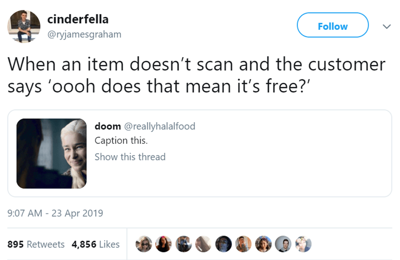 Text - cinderfella Follow @ryjamesgraham When an item doesn't scan and the customer says 'oooh does that mean it's free? doom @reallyhalalfood Caption this Show this thread 9:07 AM-23 Apr 2019 895 Retweets 4,856 Likes