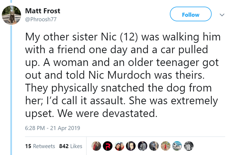 Text - Matt Frost Follow @Phroosh77 My other sister Nic (12) was walking him with a friend one day and a car pulled up. A woman and an older teenager got out and told Nic Murdoch was theirs. They physically snatched the dog from her; l'd call it assault. She was extremely upset. We were devastated. 6:28 PM 21 Apr 2019 15 Retweets 842 Likes