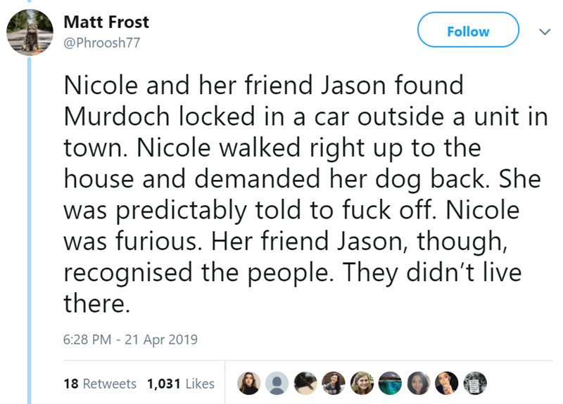 Text - Matt Frost Follow @Phroosh77 Nicole and her friend Jason found Murdoch locked in a car outside a unit in town. Nicole walked right up to the house and demanded her dog back. She was predictably told to fuck off. Nicole was furious. Her friend Jason, though, recognised the people. They didn't live there. 6:28 PM - 21 Apr 2019 18 Retweets 1,031 Likes