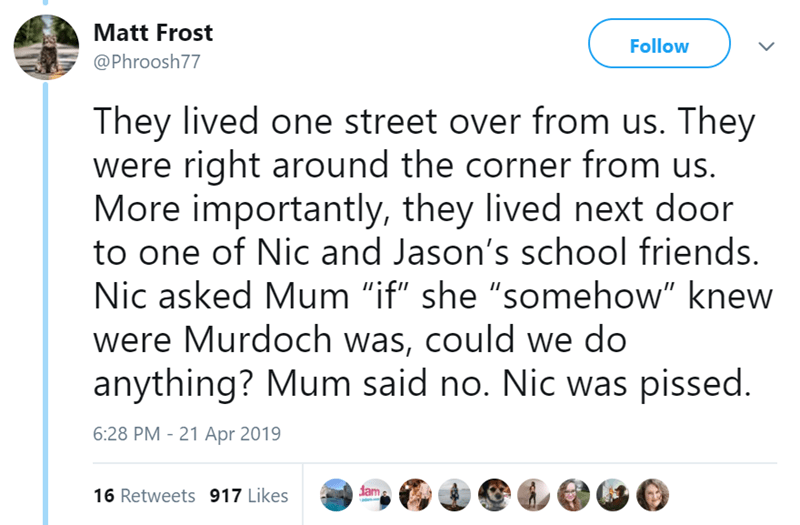 """Text - Matt Frost Follow @Phroosh77 They lived one street over from us. They were right around the corner from us. More importantly, they lived next door to one of Nic and Jason's school friends. Nic asked Mum """"if"""" she """"somehow"""" knew were Murdoch was, could we do anything? Mum said no. Nic was pissed. 6:28 PM 21 Apr 2019 dam 16 Retweets 917 Likes"""