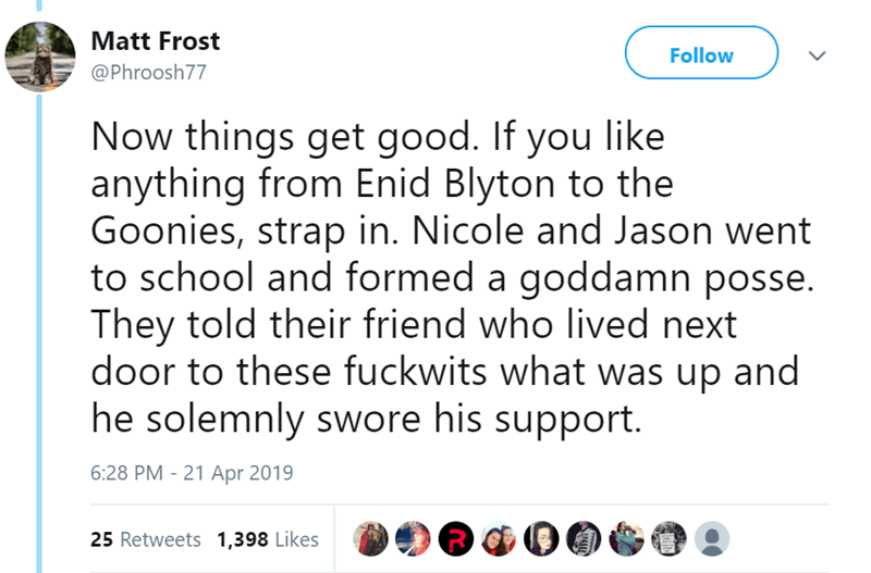 Text - Matt Frost Follow @Phroosh77 Now things get good. If you like anything from Enid Blyton to the Goonies, strap in. Nicole and Jason went to school and formed a goddamn posse. They told their friend who lived next door to these fuckwits what was up and he solemnly swore his support. 6:28 PM - 21 Apr 2019 25 Retweets 1,398 Likes