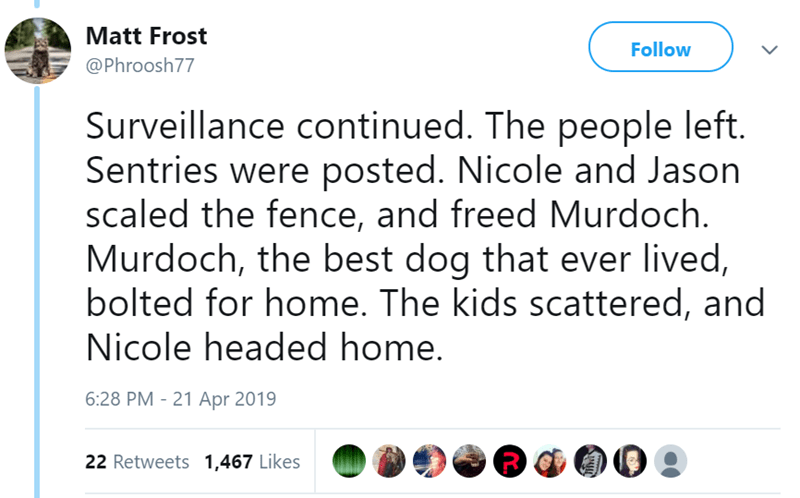 Text - Matt Frost Follow @Phroosh77 Surveillance continued. The people left. Sentries were posted. Nicole and Jason scaled the fence, and freed Murdoch Murdoch, the best dog that ever lived, bolted for home. The kids scattered, and Nicole headed home. 6:28 PM - 21 Apr 2019 22 Retweets 1,467 Likes