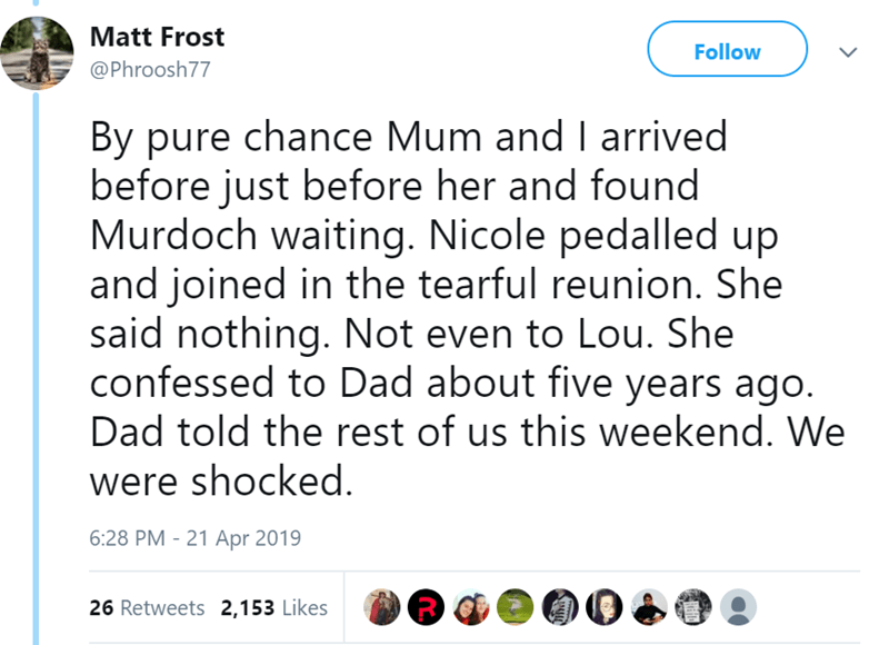Text - Matt Frost Follow @Phroosh77 By pure chance Mum and I arrived before just before her and found Murdoch waiting. Nicole pedalled up and joined in the tearful reunion. She said nothing. Not even to Lou. She confessed to Dad about five years ago. Dad told the rest of us this weekend. We were shocked. 6:28 PM 21 Apr 2019 26 Retweets 2,153 Likes