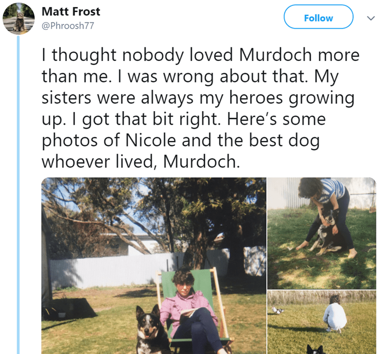 Adaptation - Matt Frost Follow @Phroosh77 I thought nobody loved Murdoch more than me. I was wrong about that. My sisters were always my heroes growing up. I got that bit right. Here's some photos of Nicole and the best dog whoever lived, Murdoch