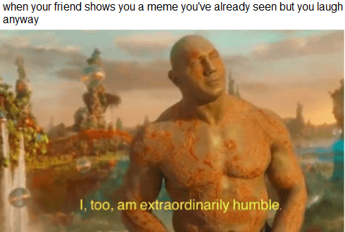 dank memes - Human - when your friend shows you a meme you've already seen but you laugh anyway I, too, am extraordinarily humble