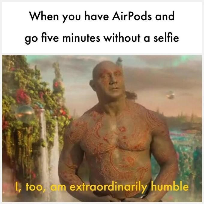 dank memes - Text - When you have AirPods and go five minutes without a selfie l, too am extraordinarily humble