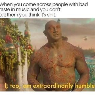 dank memes - Text - When you come across people with bad taste in music and you don't tell them you thinkit's shit. too, am extraordinarily humble