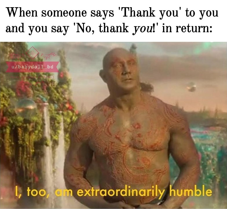 """dank memes - Human - When someone says """"Thank you' to you and you say 'No, thank you!' in return: u/babydoll_bd too, am extraordinarily humble"""