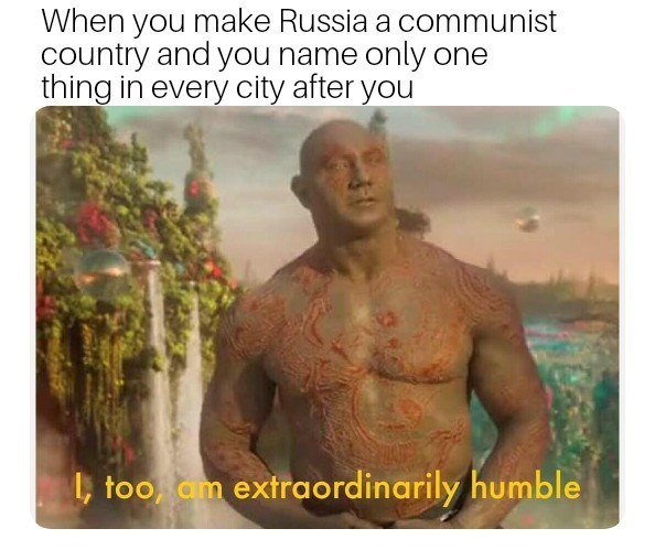 dank memes - Human - When you make Russia a communist country and you name only one thing in every city after you ,too am extraordinarily humble