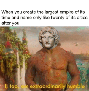 dank memes - Human - When you create the largest empire of its time and name only like twenty of its cities after you too am extraordinarily humble