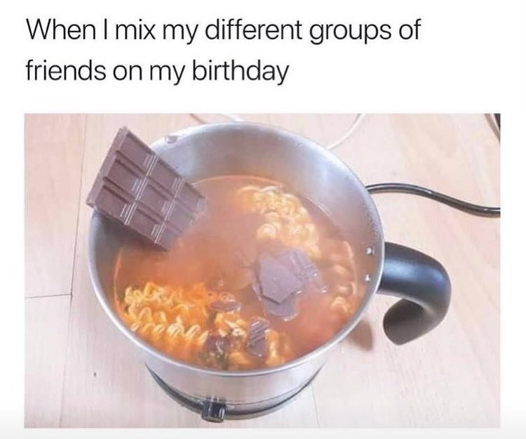 Food - When I mix my different groups of friends on my birthday