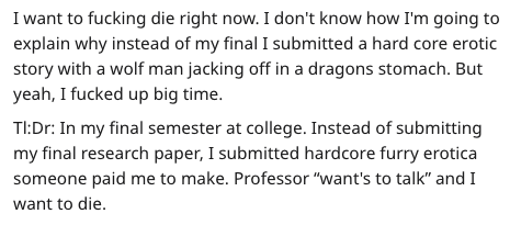 """Text - I want to fucking die right now. I don't know how I'm going to explain why instead of my final I submitted a hard core erotic story with a wolf man jacking off in a dragons stomach. But yeah, I fucked up big time. TI:Dr: In my final semester at college. Instead of submitting my final research paper, I submitted hardcore furry erotica someone paid me to make. Professor """"want's to talk"""" and I want to die."""