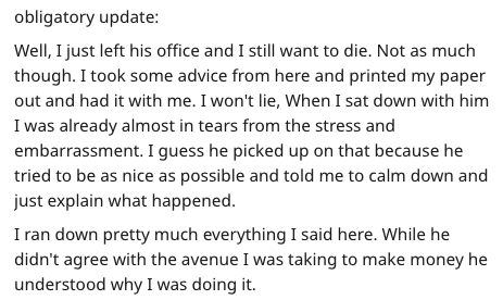 Text - obligatory update: Well, I just left his office and I still want to die. Not as much though. I took some advice from here and printed my paper out and had it with me. I won't lie, When I sat down with him I was already almost in tears from the stress and embarrassment. I guess he picked up on that because he tried to be as nice as possible and told me to calm down and just explain what happened. I ran down pretty much everything I said here. While he didn't agree with the avenue I was tak