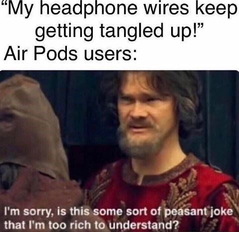 """Photo caption - """"My headphone wires keep getting tangled up!"""" Air Pods users: I'm sorry, is this some sort of peasant joke that I'm too rich to understand?"""