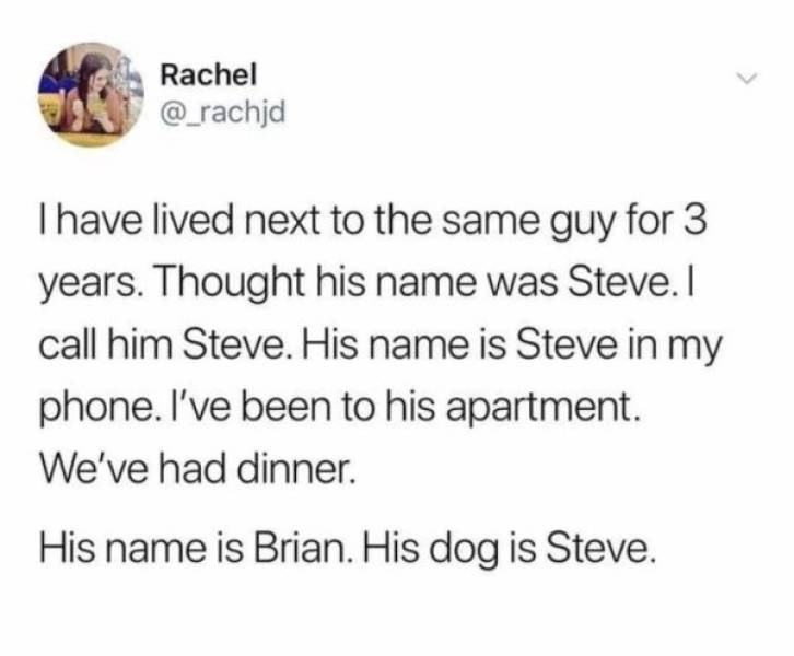 Text - Rachel _rachjd I have lived next to the same guy for 3 years. Thought his name was Steve.I call him Steve. His name is Steve in my phone. I've been to his apartment. We've had dinner. His name is Brian. His dog is Steve.